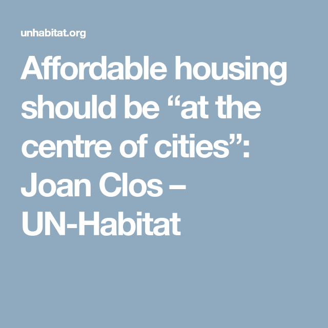 Affordable Housing Should Be At The Centre Of Cities Joan Clos Un Habitat Habitat