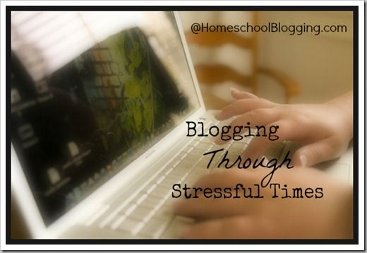 Blogging Through Stressful Times at HomeschoolBlogging.com