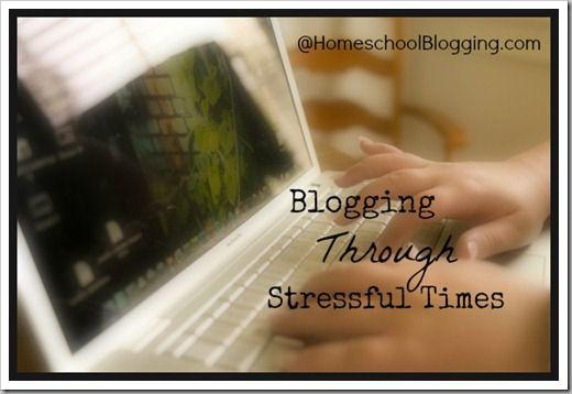 Blogging Through Stressful Times at HomeschoolBlogging.com