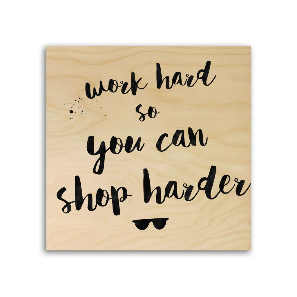 Typography Quote Print On Wood - Work Hard So You Can Shop Harder ...