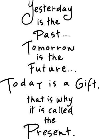 Yesterday Is The Past Tomorrow Is The Future Today Is A Gift