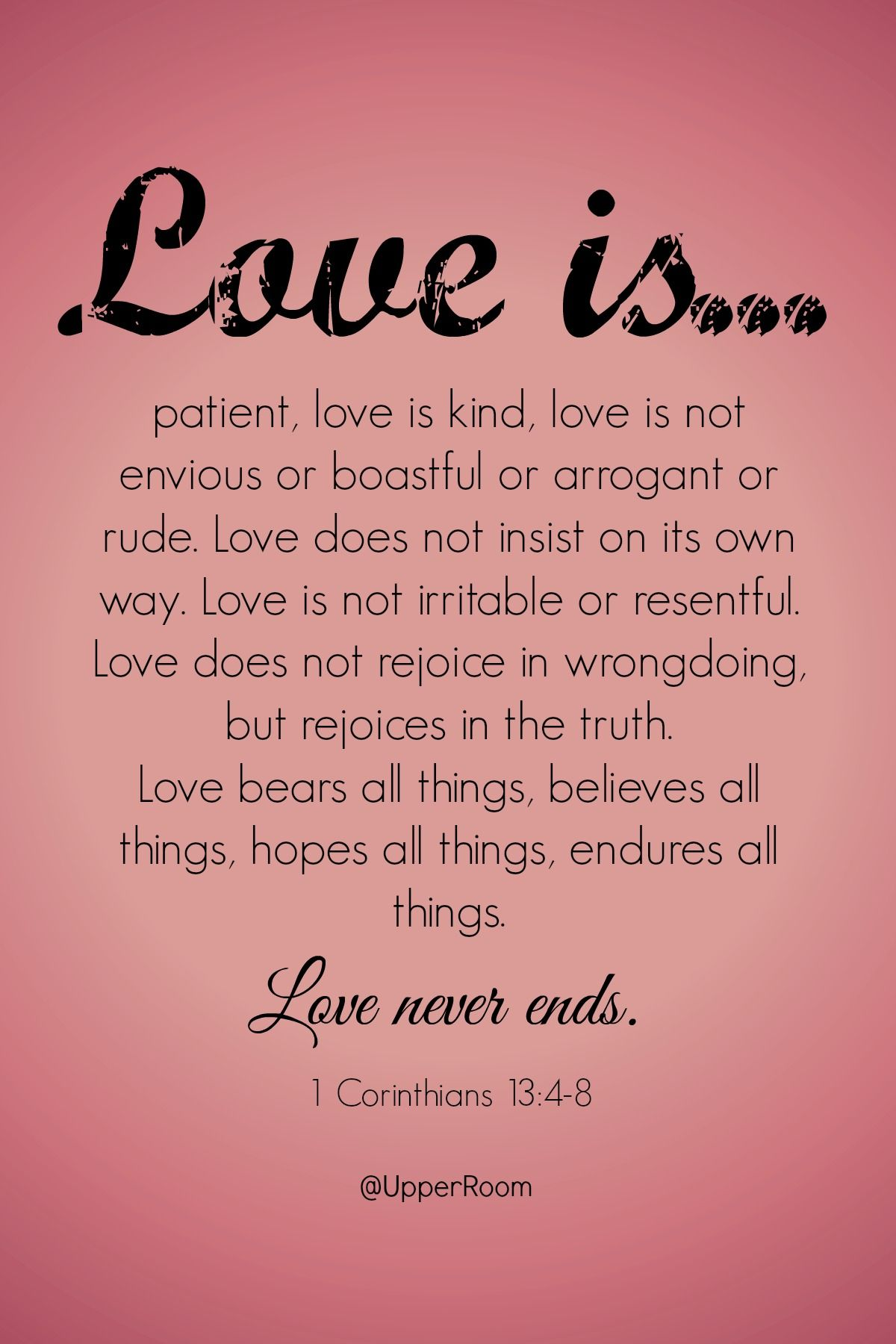 For all that love is- and all that it is not- love never ends. 1 ...
