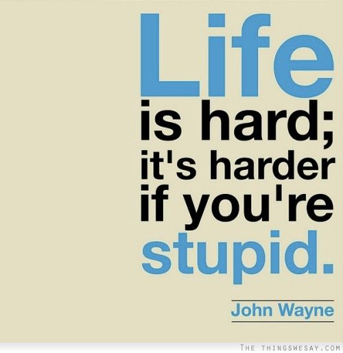 John Wayne Quote Life Is Hard Classy Life Is Hard It's Harder If You're Stupid For The Lazy Agestep