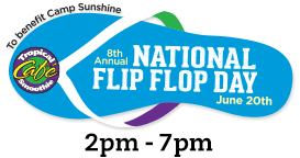 Tropical Smoothie Café celebrates its own national holiday, National Flip Flop Day! June 20, 2014. Customers who come into any one of our cafés between 2pm and 7pm wearing flip flops will receive a FREE 24 oz. Jetty Punch Smoothie. Last year they gave over $2million to a special place called Camp Sunshine. who is their national charity partner! Camp Sunshine -- a magical getaway for children with life-threatening illnesses and their immediate families.