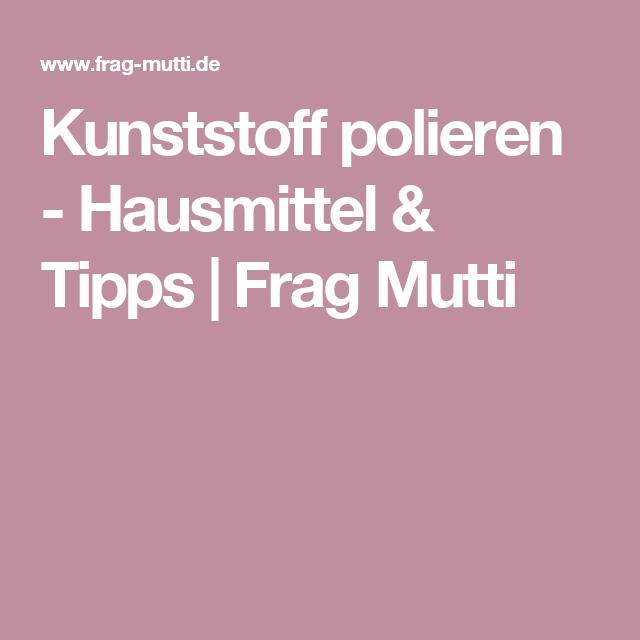 Kunststoff Polieren Hausmittel Tipps Frag Mutti Haus Pinterest