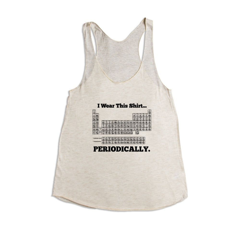 I Wear This Shirt Periodically Periodic Table Elements Science School Pun Puns Play On Words Funny Unisex Adult T Shirt SGAL3 Women's Racerback Tank