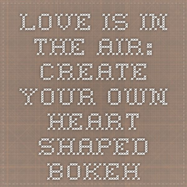 Love Is In The Air: Create Your Own Heart-Shaped Bokeh