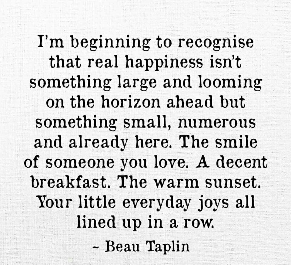 I m beginning to recognise that real happiness isn t something large and looming