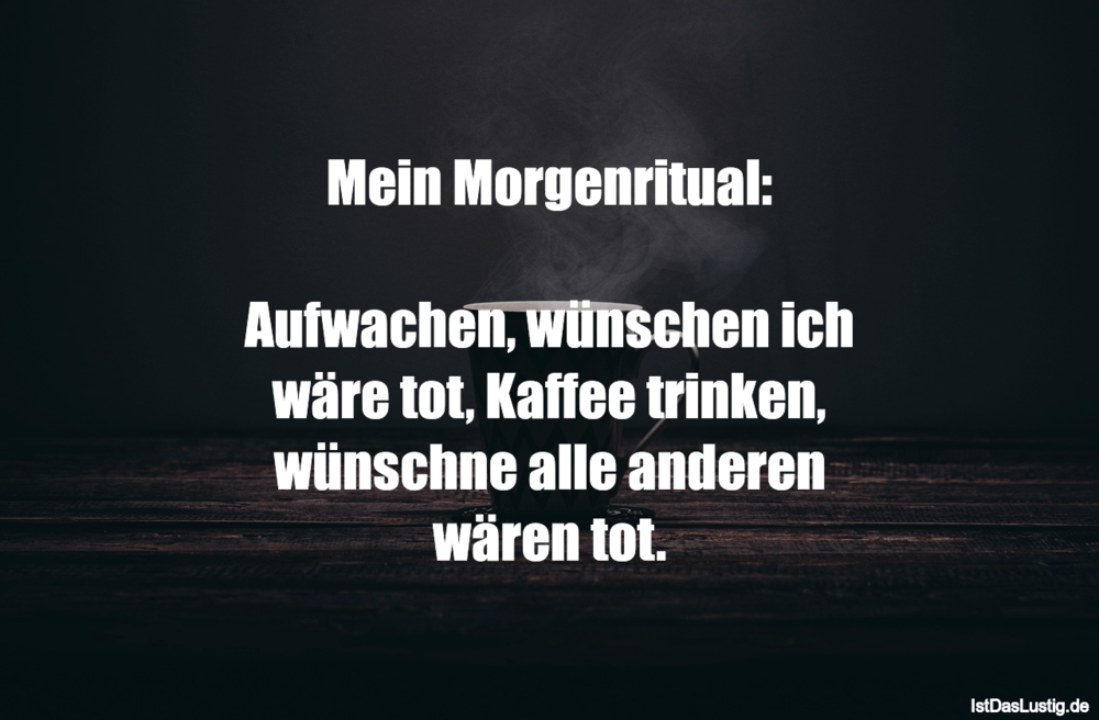 Mein Morgenritual Aufwachen Wunschen Ich Ware Tot Kaffee Trinken Wunschne Alle Anderen Waren Tot Gefunden Auf Https Best Quotes Humor Deutsch Words