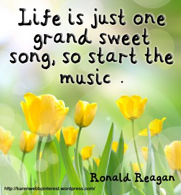 Life Is Just One Grand Sweet Song, So Start The Music. Ronald Reagan #