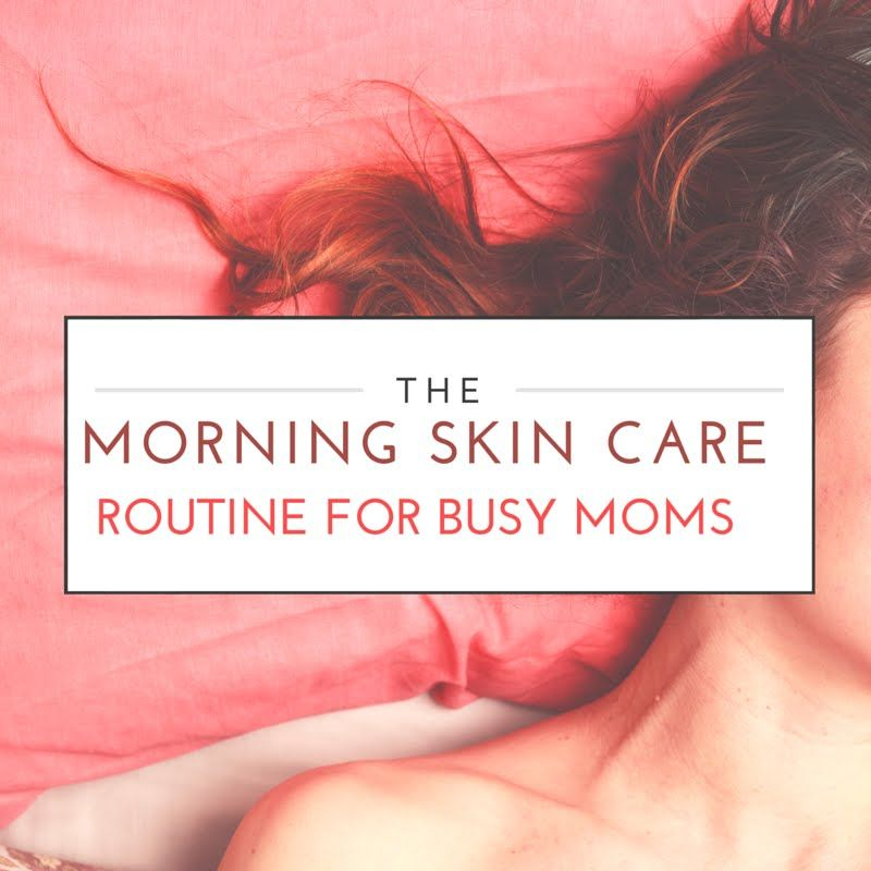 The Morning Skin Care Routine for Busy Moms