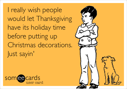 I really wish people would let Thanksgiving have its holiday time ...
