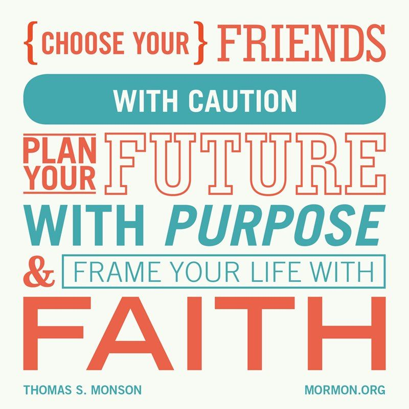 President Monson: Choose your friends with caution, plan your future with purpose, and frame your life with faith.