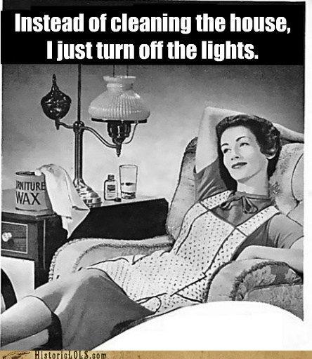 """""""Ao invés de limpar a casa,  Eu apenas apago a luz."""""""