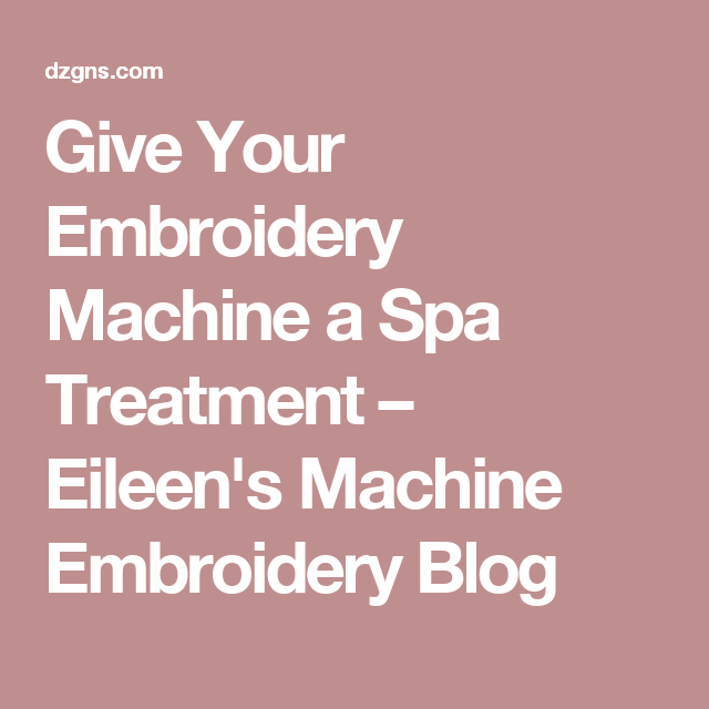Give Your Embroidery Machine a Spa Treatment – Eileen's Machine Embroidery Blog