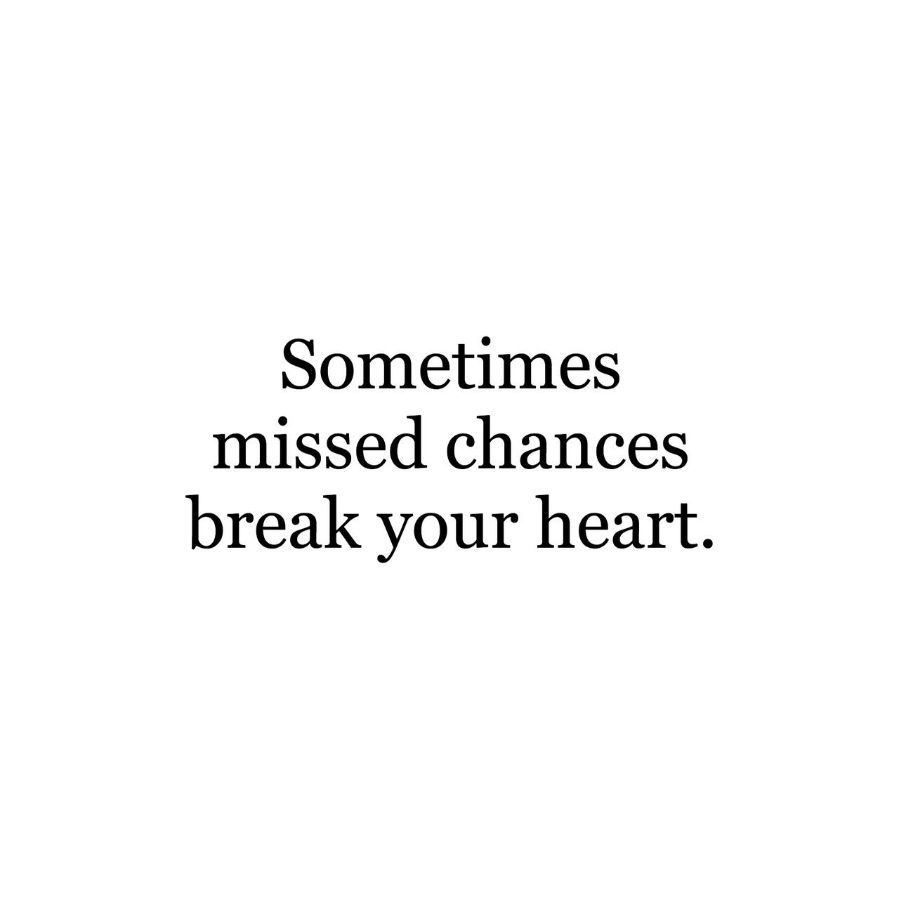 Sometimes Missed Chances Break Your Heart Chance Quotes Thoughts Quotes Life Quotes