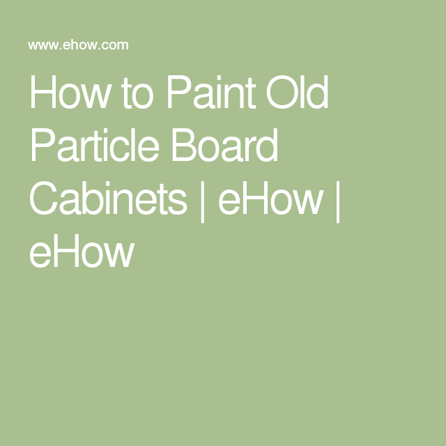How To Paint Old Particle Board Cabinets