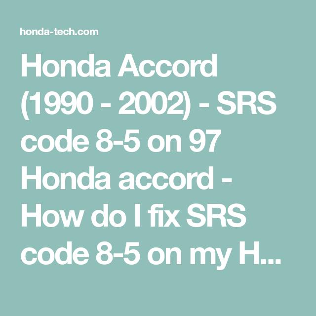 Honda Accord 1990 2002 Srs Code 8 5 On 97 Honda Accord How Do I Fix Srs Code 8 5 On My Honda Accord I Checked The Code And I Honda Accord Honda Coding