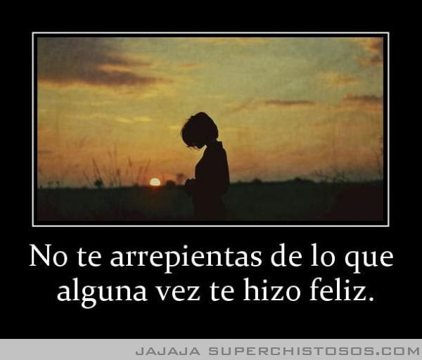 No Te Arrepientas De Lo Que  Alguna Vez Te Hizo Feliz