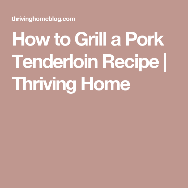 How to Grill a Pork Tenderloin Recipe | Thriving Home
