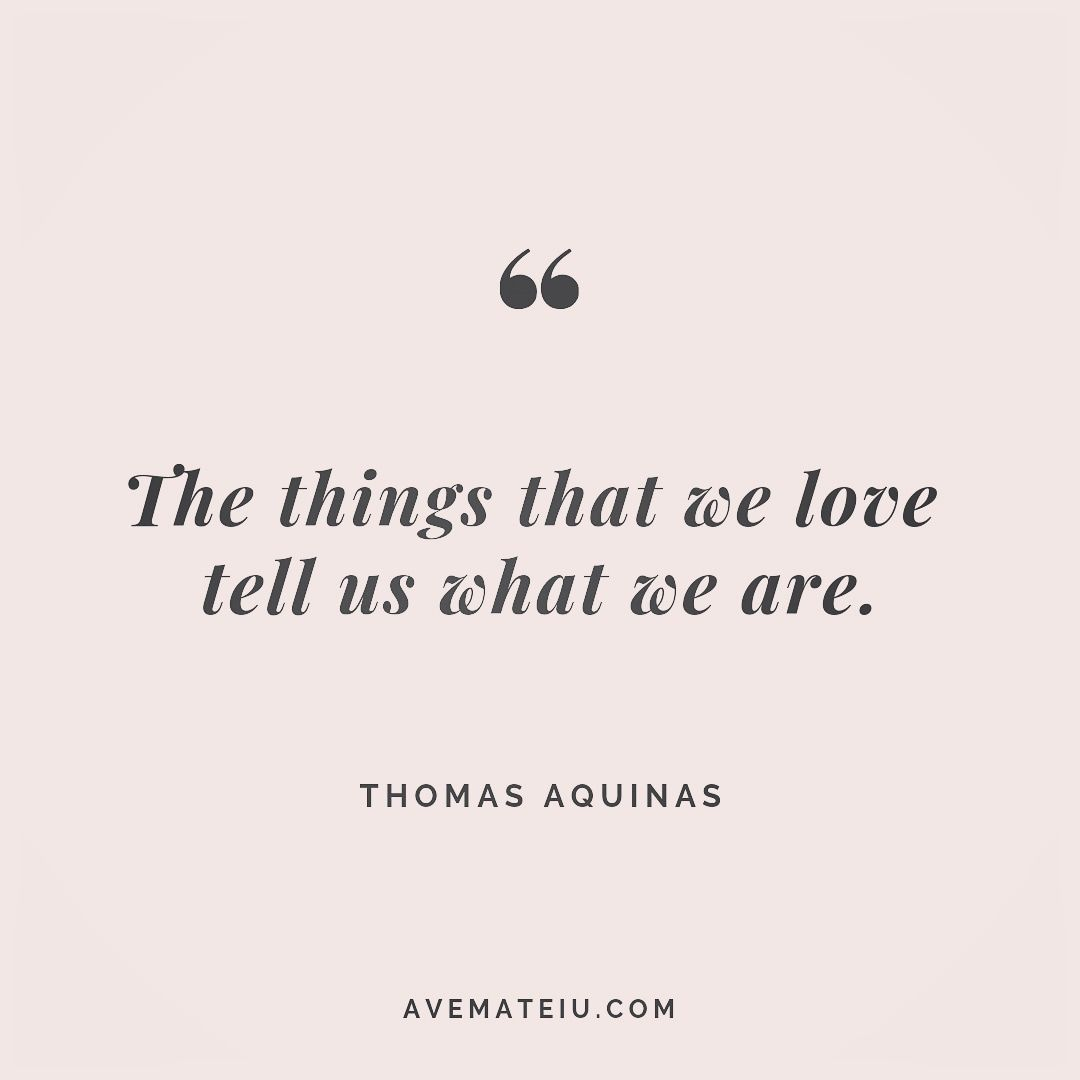 The things that we love tell us what we are. Thomas Aquinas Quote 252 - Ave Mateiu