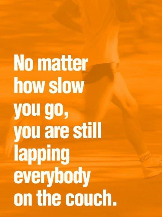 """when i'm outside running, I always feel like the cars passing me are judging me. I get really discouraged and nervous... but I, as well as anyone else who may feel this way, need to remember this quote! """"No matter how slow you go, you're still lapping everybody on the couch"""". - DS"""