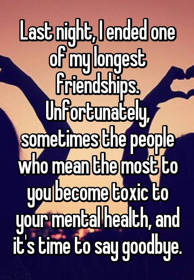 Last night, I ended one of my longest friendships. Unfortunately, sometimes the people who mean the most to you become toxic to your mental health, and it's time to say goodbye.