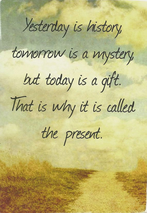 Yesterday Is History Tomorrow Is A Mystery But Today Is A Gift