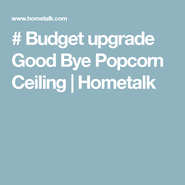 Budget Upgrade Good Bye Popcorn Ceiling Future Diy