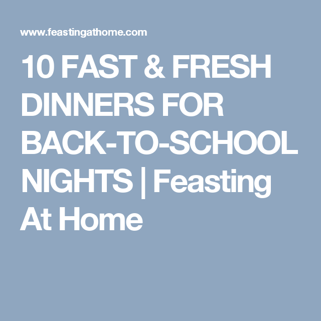 10 FAST & FRESH DINNERS FOR BACK-TO-SCHOOL NIGHTS   Feasting At Home