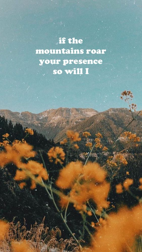 if the mountains roar your presence so will I