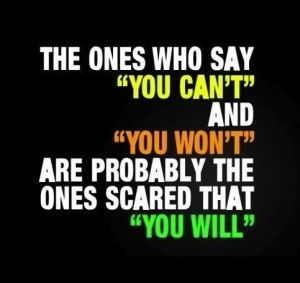 """The ones who say """"You Can't"""" and """"You Won't"""" are probably the ones scared that """"You Will"""""""
