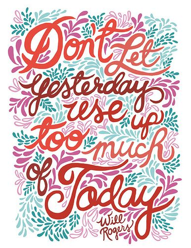 Don't let yesterday use up too much of today...