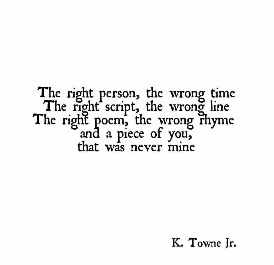 "The right poem the wrong rhyme and a piece of you that was never mine "" K Towne Jr quote"
