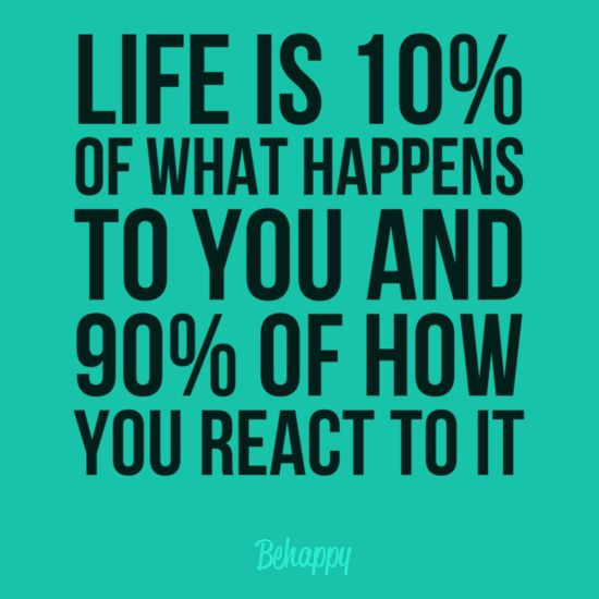 """Life is 10% of what happens to you and 90% of how you react to it."" -"