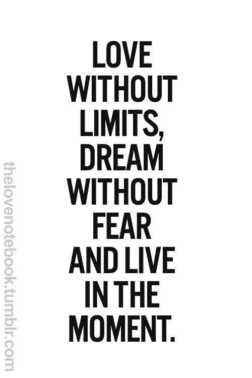 Live In The Moment Quotes Love Without Limits Dream Without Fear And Live In The Moment .