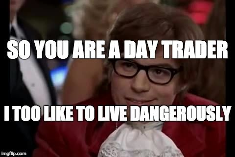 So You Are A Day Trader I Too Like To Live Dangerously Stocktrading Stockmarket Meme Swingtrading Daytrading Day Trader Living Dangerously Stock Trading