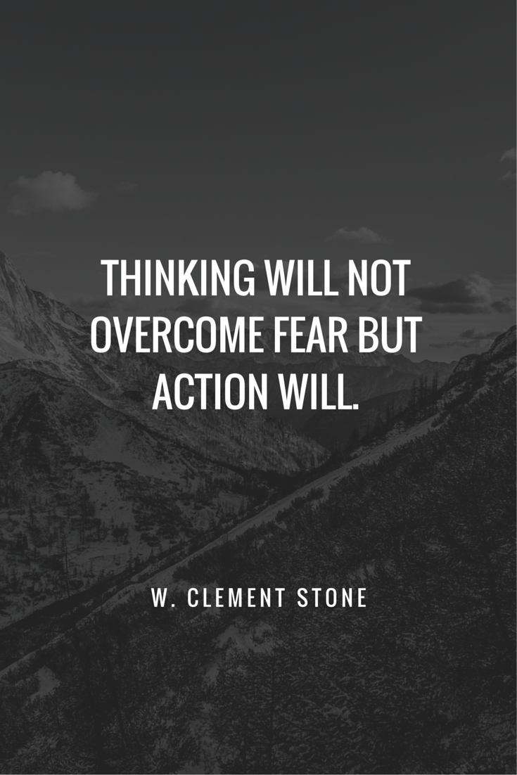 Thinking will not fear but action will. www