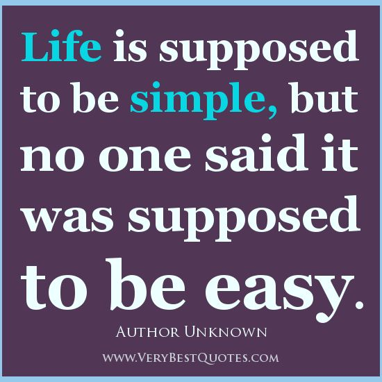 Life Is Supposed To Be Simple But No One Said It Was Supposed To Be Easy Simple Inspirational Quotes Positive Living Quotes Simple Life Quotes