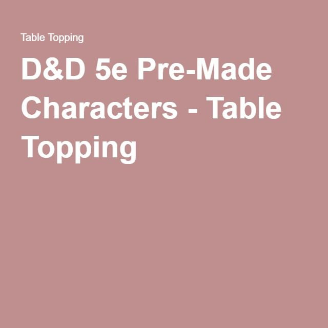 D&D 5e Pre-Made Characters - Table Topping | D&d, Dungeons