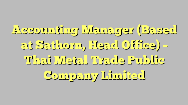 Accounting Manager Based At Sathorn Head Office  Thai Metal