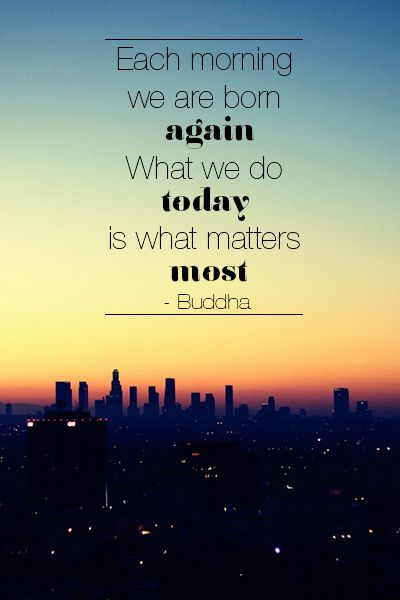 Monday inspiration (October 7th, 2013): Each morning we are born again. What we do today is what matters most - Buddha