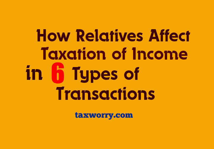 How Relatives Affect Taxation of Income in Six Types of Transactions  http://taxworry.com/relatives-income-tax-act/
