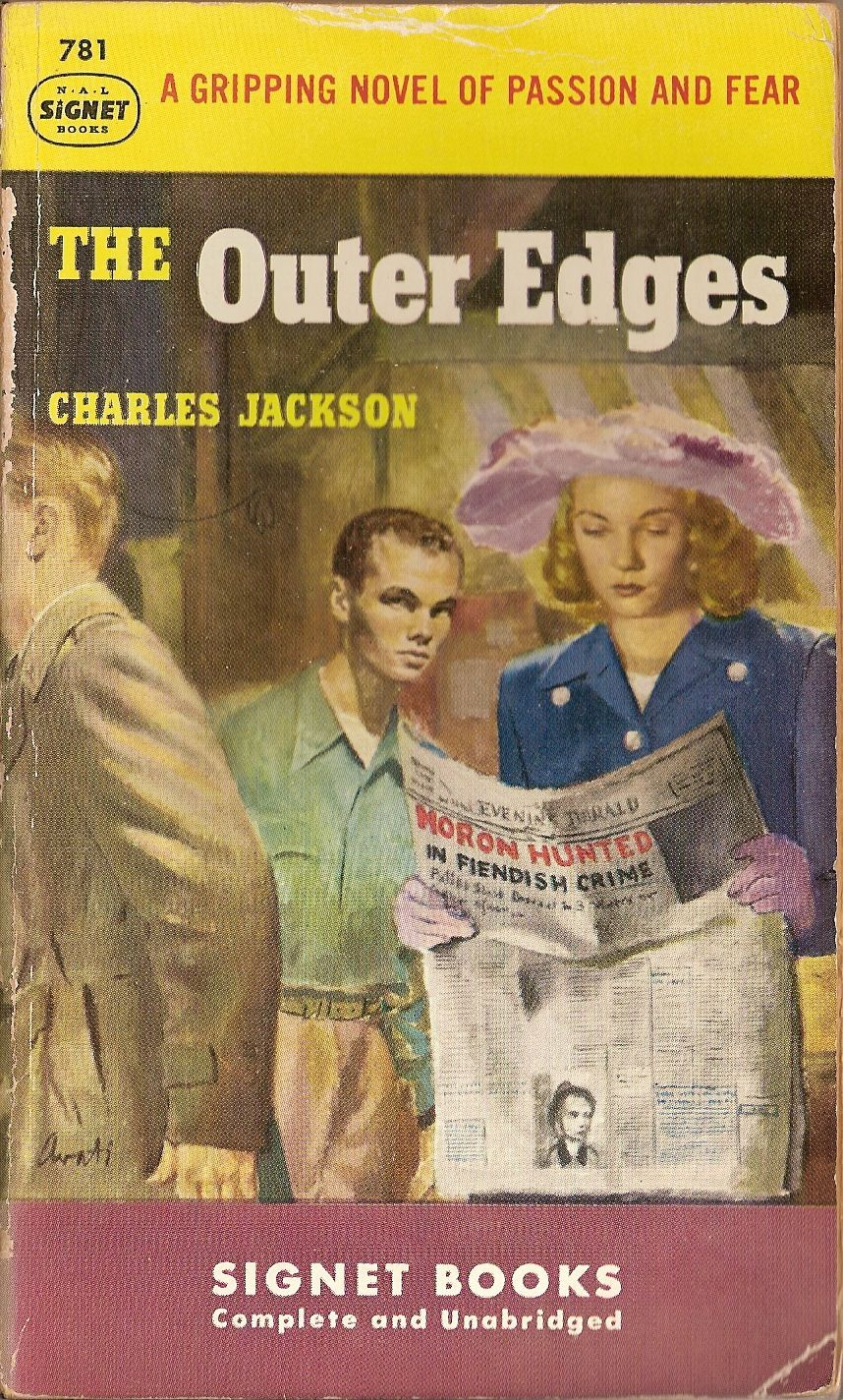 Moron Hunted in Fiendish Crime. The Outer Edges. Charles Jackson. Signet 781, 1950. Cover by James Avati. First printing. Jackson (1903–1968) was widely known for his 1944 novel The Lost Weekend. The Outer Edges was released in 1948 and dealt with the gruesome rape and murder of two girls in Westchester County, New York. It received mixed reviews, and sales were poor relative to his previous novels.