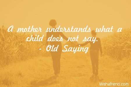 A mother understands what a child does not say.  -Old Saying