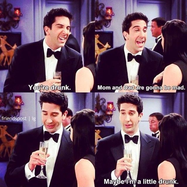 You're drunk. Mom and Dad are gonna be mad...Maybe I'm a little drunk. #FRIENDS