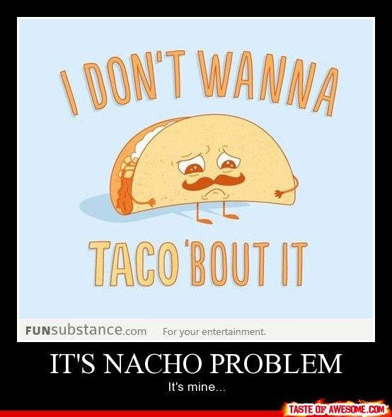 I need to put this up at work, the irony of me working with tacos is too much to overlook.@Hollie Lee