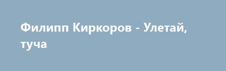 ФИЛИПП КИРКОРОВ УЛЕТАЙ ТУЧА СКАЧАТЬ БЕСПЛАТНО