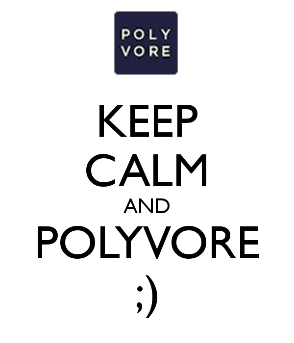 KEEP CALM AND POLYVORE ;)