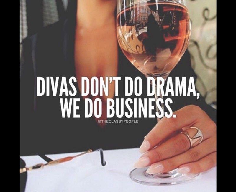 Divas don't do drama, we do business.